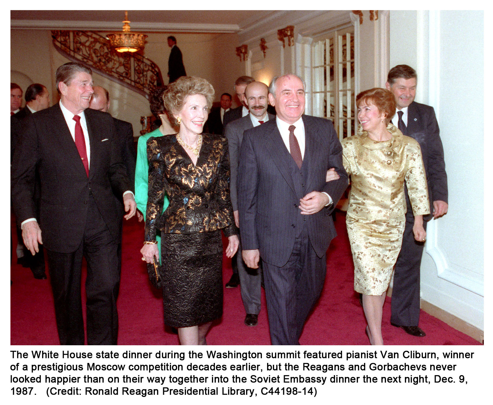 The White House state                                         dinner during the Washington                                         summit featured pianist Van                                         Cliburn, winner of a prestigious                                         Moscow competition decades                                         earlier, but the Reagans and                                         Gorbachevs never looked happier                                         than on their way together into                                         the Soviet Embassy dinner the                                         next night, Dec. 9, 1987.                                         (Credit: Ronald Reagan                                         Presidential Library,                                         C44198-14)