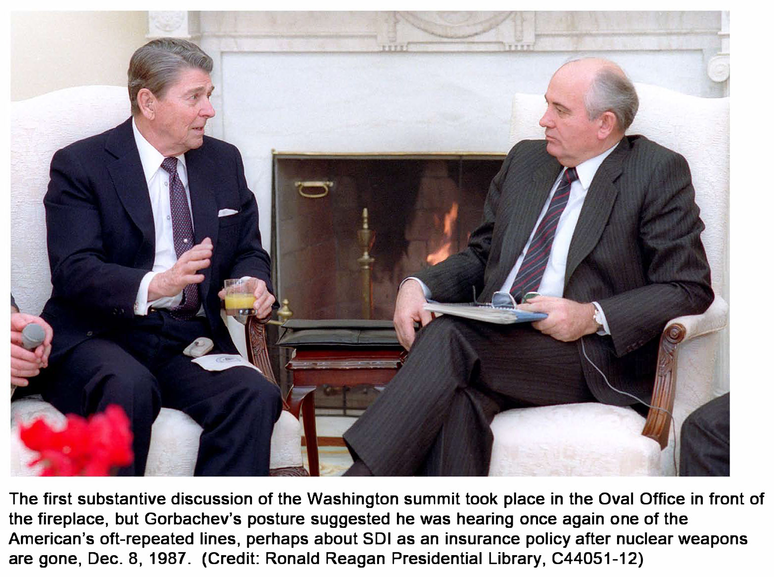 The first substantive                                         discussion of the Washington                                         summit took place in the Oval                                         Oftice in front of the                                         fireplace, but Gorbachev's                                         posture suggested he was hearing                                         опсе again опе of the American's                                         oft-repeated lines, perhaps                                         about 501 as ап insurance policy                                         after nuclear weapons аге gone,                                         Dес. 8, 1987.